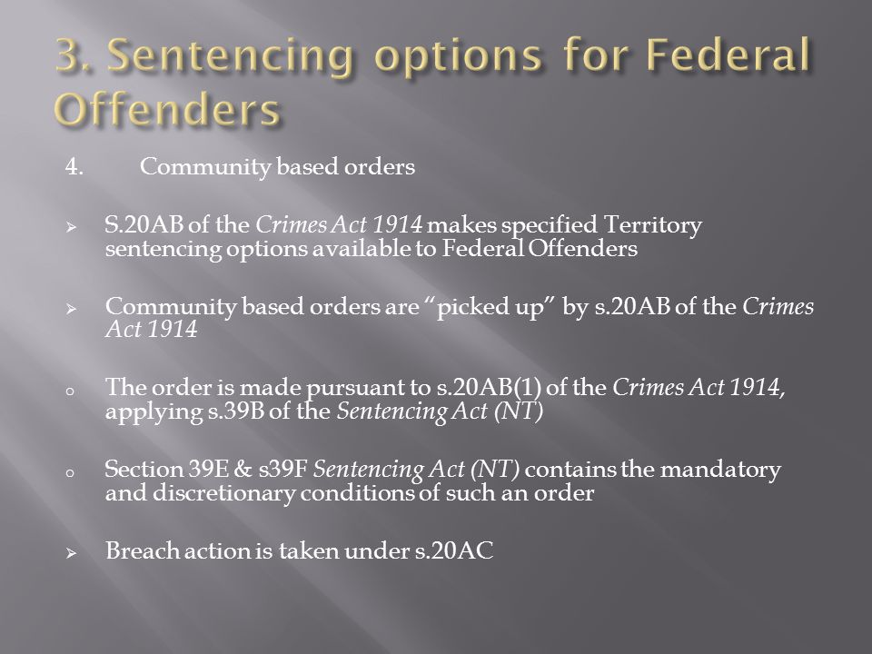 4.Community based orders  S.20AB of the Crimes Act 1914 makes specified Territory sentencing options available to Federal Offenders  Community based orders are picked up by s.20AB of the Crimes Act 1914 o The order is made pursuant to s.20AB(1) of the Crimes Act 1914, applying s.39B of the Sentencing Act (NT) o Section 39E & s39F Sentencing Act (NT) contains the mandatory and discretionary conditions of such an order  Breach action is taken under s.20AC
