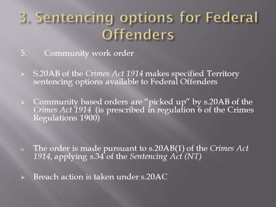 5.Community work order  S.20AB of the Crimes Act 1914 makes specified Territory sentencing options available to Federal Offenders  Community based o
