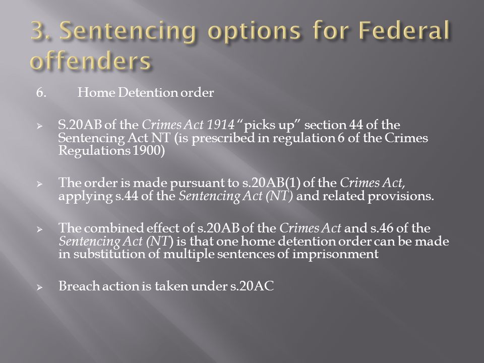 6.Home Detention order  S.20AB of the Crimes Act 1914 picks up section 44 of the Sentencing Act NT (is prescribed in regulation 6 of the Crimes Regulations 1900)  The order is made pursuant to s.20AB(1) of the Crimes Act, applying s.44 of the Sentencing Act (NT) and related provisions.