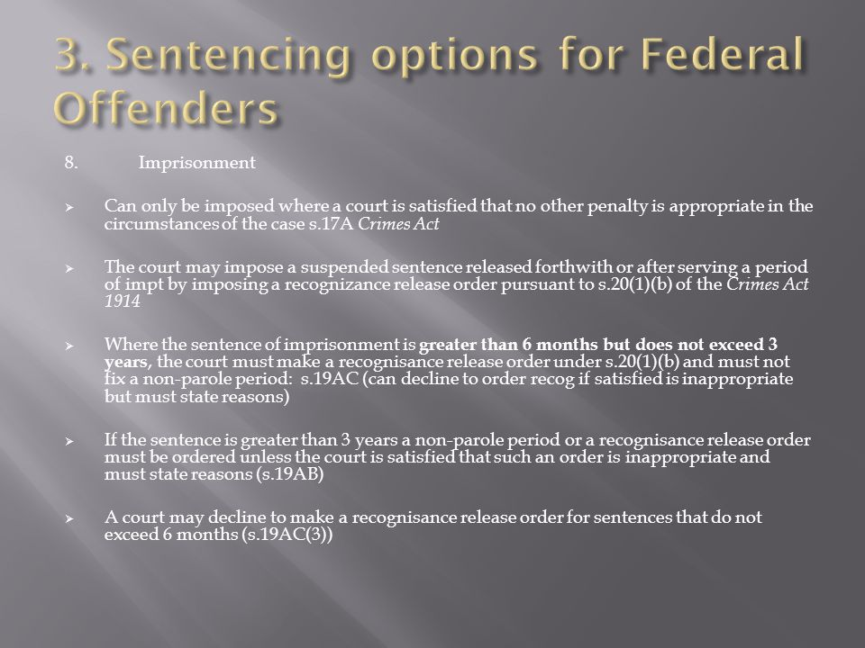 8.Imprisonment  Can only be imposed where a court is satisfied that no other penalty is appropriate in the circumstances of the case s.17A Crimes Act  The court may impose a suspended sentence released forthwith or after serving a period of impt by imposing a recognizance release order pursuant to s.20(1)(b) of the Crimes Act 1914  Where the sentence of imprisonment is greater than 6 months but does not exceed 3 years, the court must make a recognisance release order under s.20(1)(b) and must not fix a non-parole period: s.19AC (can decline to order recog if satisfied is inappropriate but must state reasons)  If the sentence is greater than 3 years a non-parole period or a recognisance release order must be ordered unless the court is satisfied that such an order is inappropriate and must state reasons (s.19AB)  A court may decline to make a recognisance release order for sentences that do not exceed 6 months (s.19AC(3))