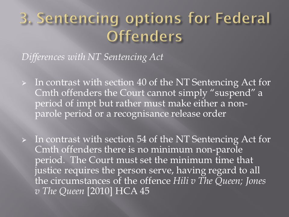 Differences with NT Sentencing Act  In contrast with section 40 of the NT Sentencing Act for Cmth offenders the Court cannot simply suspend a period of impt but rather must make either a non- parole period or a recognisance release order  In contrast with section 54 of the NT Sentencing Act for Cmth offenders there is no minimum non-parole period.