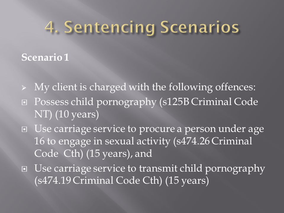 Scenario 1  My client is charged with the following offences:  Possess child pornography (s125B Criminal Code NT) (10 years)  Use carriage service to procure a person under age 16 to engage in sexual activity (s474.26 Criminal Code Cth) (15 years), and  Use carriage service to transmit child pornography (s474.19 Criminal Code Cth) (15 years)