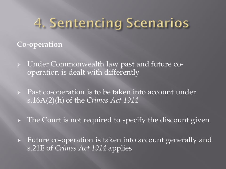 Co-operation  Under Commonwealth law past and future co- operation is dealt with differently  Past co-operation is to be taken into account under s.16A(2)(h) of the Crimes Act 1914  The Court is not required to specify the discount given  Future co-operation is taken into account generally and s.21E of Crimes Act 1914 applies