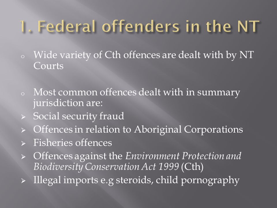 o Wide variety of Cth offences are dealt with by NT Courts o Most common offences dealt with in summary jurisdiction are:  Social security fraud  Offences in relation to Aboriginal Corporations  Fisheries offences  Offences against the Environment Protection and Biodiversity Conservation Act 1999 (Cth)  Illegal imports e.g steroids, child pornography