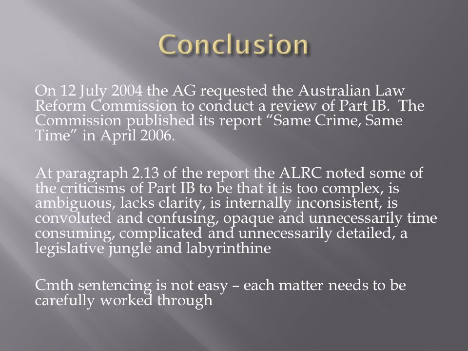 """On 12 July 2004 the AG requested the Australian Law Reform Commission to conduct a review of Part IB. The Commission published its report """"Same Crime,"""