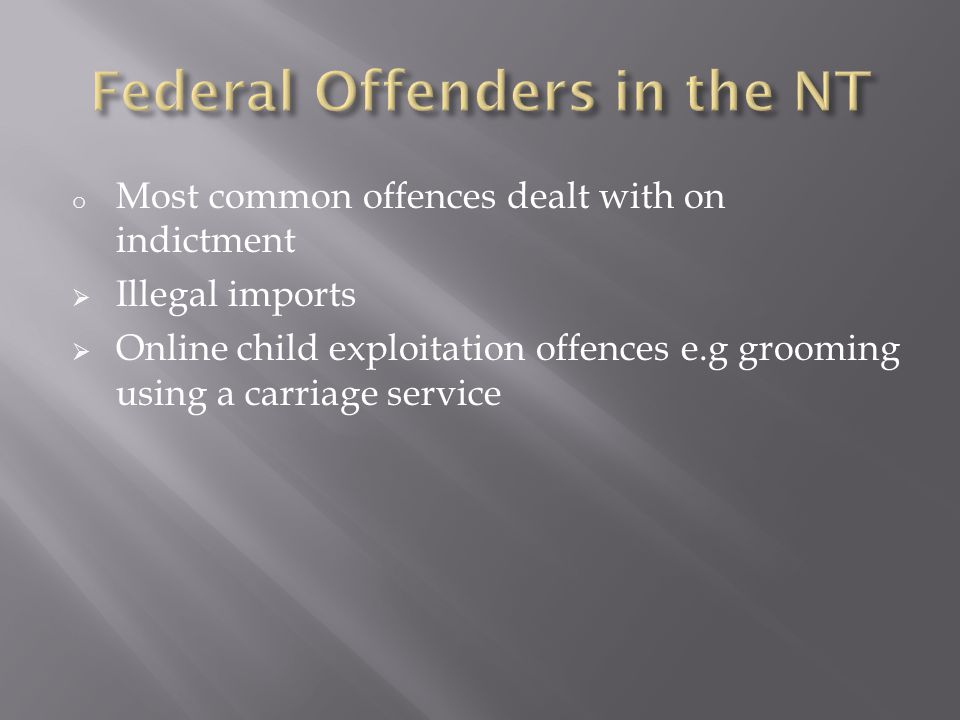 o A Federal Offender is defined in the Crimes Act 1914 Cth as a person convicted of an offence against Cth law o With limited exception the Cth parliament has refrained from investing federal courts with criminal jurisdiction over breaches of Cth law o State and Territory Courts are invested with jurisdiction to sentence Federal Offenders under the Judiciary Act 1903 (Cth)