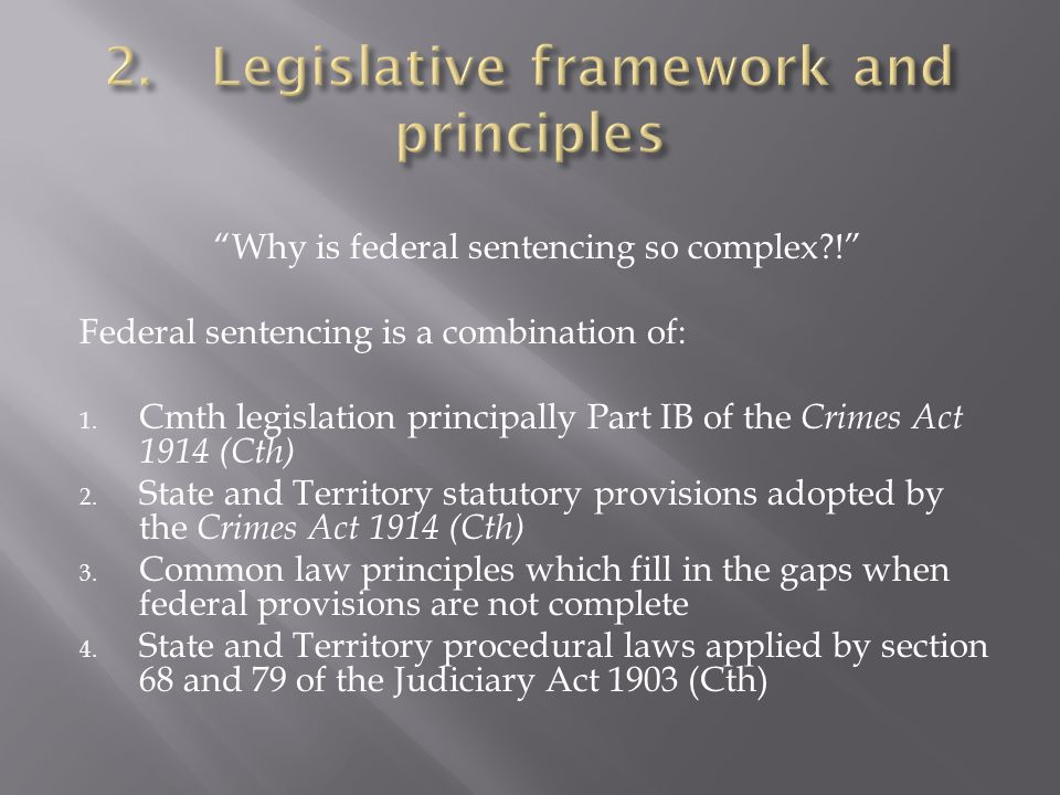 """""""Why is federal sentencing so complex?!"""" Federal sentencing is a combination of: 1. Cmth legislation principally Part IB of the Crimes Act 1914 (Cth)"""