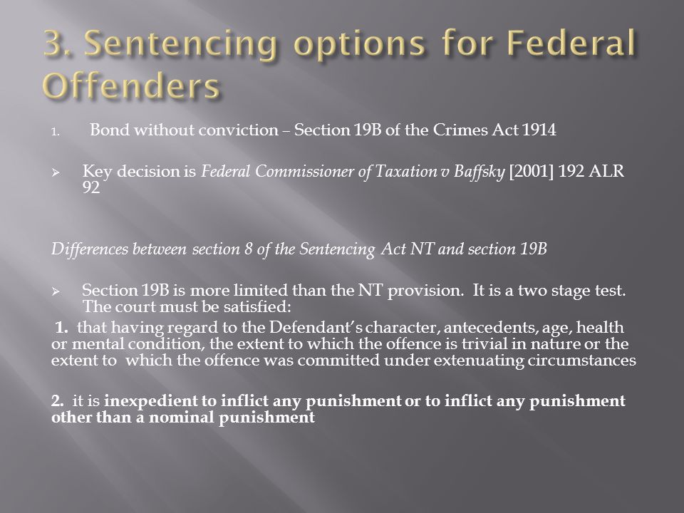 Difference between section 8 of the Sentencing Act NT and section 19B  s.19B of the Crimes Act 1914 does not leave the court free to make any order it is otherwise authorised to make in respect of the offender.