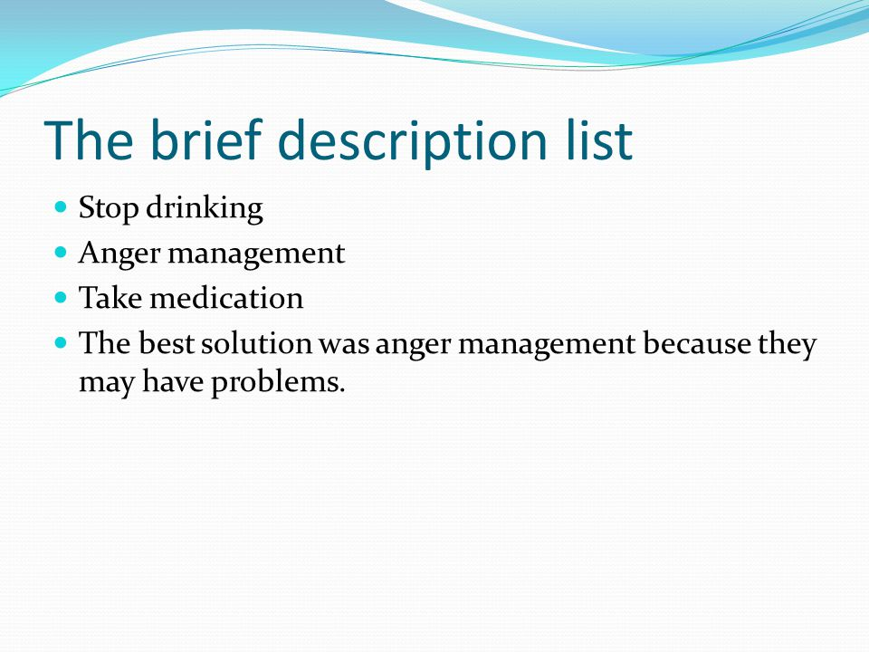 The brief description list Stop drinking Anger management Take medication The best solution was anger management because they may have problems.