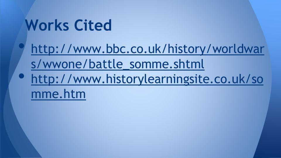 http://www.bbc.co.uk/history/worldwar s/wwone/battle_somme.shtml http://www.bbc.co.uk/history/worldwar s/wwone/battle_somme.shtml http://www.historylearningsite.co.uk/so mme.htm http://www.historylearningsite.co.uk/so mme.htm Works Cited