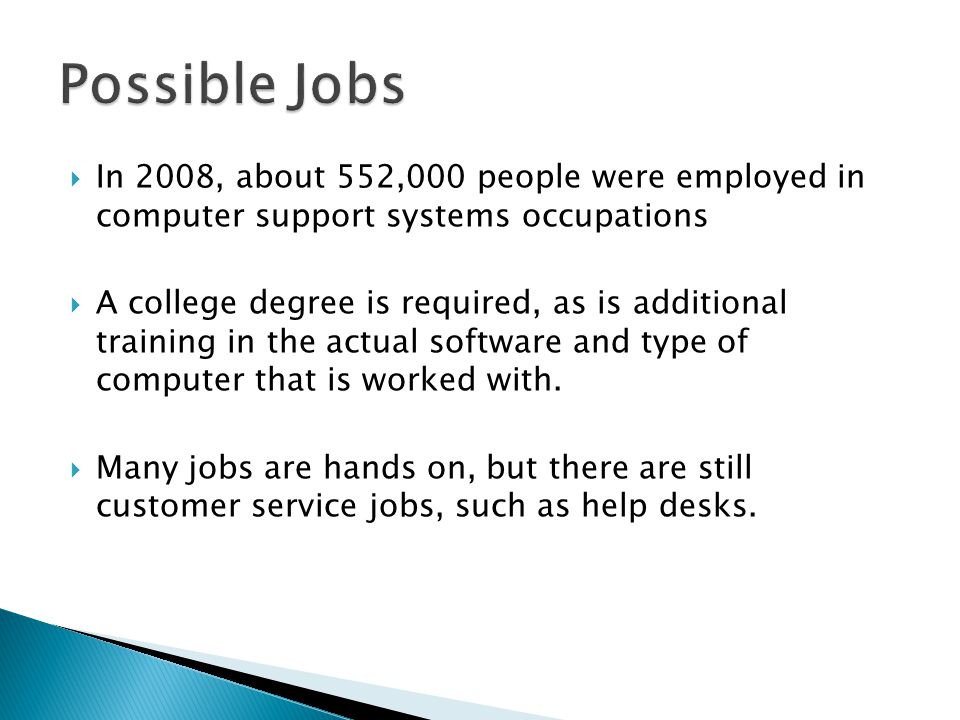  In 2008, about 552,000 people were employed in computer support systems occupations  A college degree is required, as is additional training in the actual software and type of computer that is worked with.