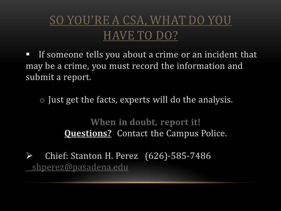 SO YOU'RE A CSA, WHAT DO YOU HAVE TO DO?  If someone tells you about a crime or an incident that may be a crime, you must record the information and