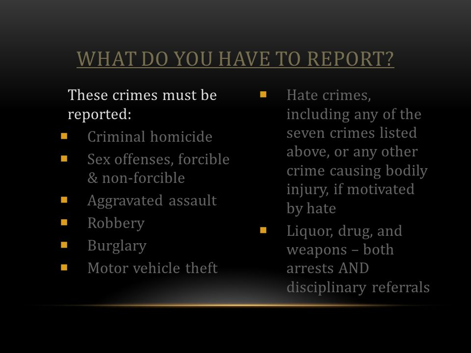 WHAT DO YOU HAVE TO REPORT? These crimes must be reported:  Criminal homicide  Sex offenses, forcible & non-forcible  Aggravated assault  Robbery