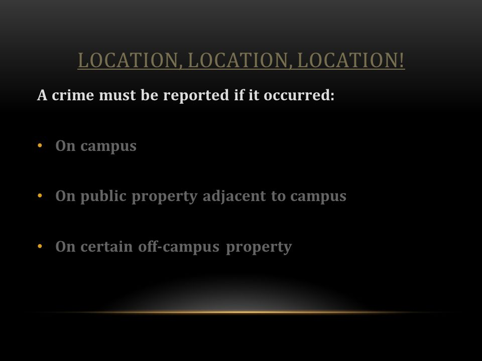 LOCATION, LOCATION, LOCATION! A crime must be reported if it occurred: On campus On public property adjacent to campus On certain off-campus property