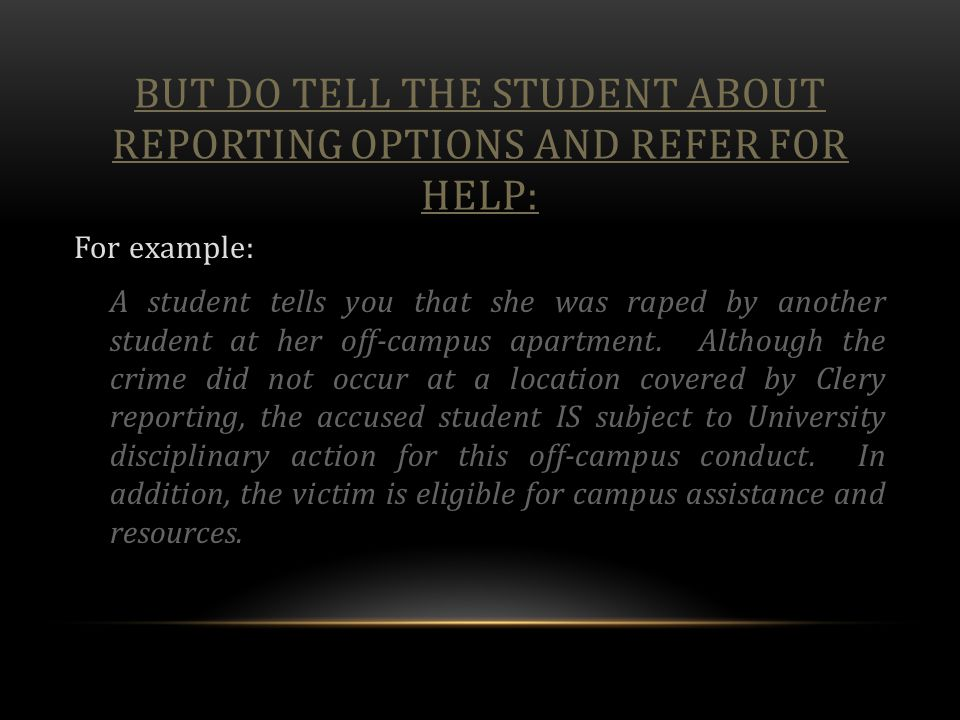 BUT DO TELL THE STUDENT ABOUT REPORTING OPTIONS AND REFER FOR HELP: For example: A student tells you that she was raped by another student at her off-