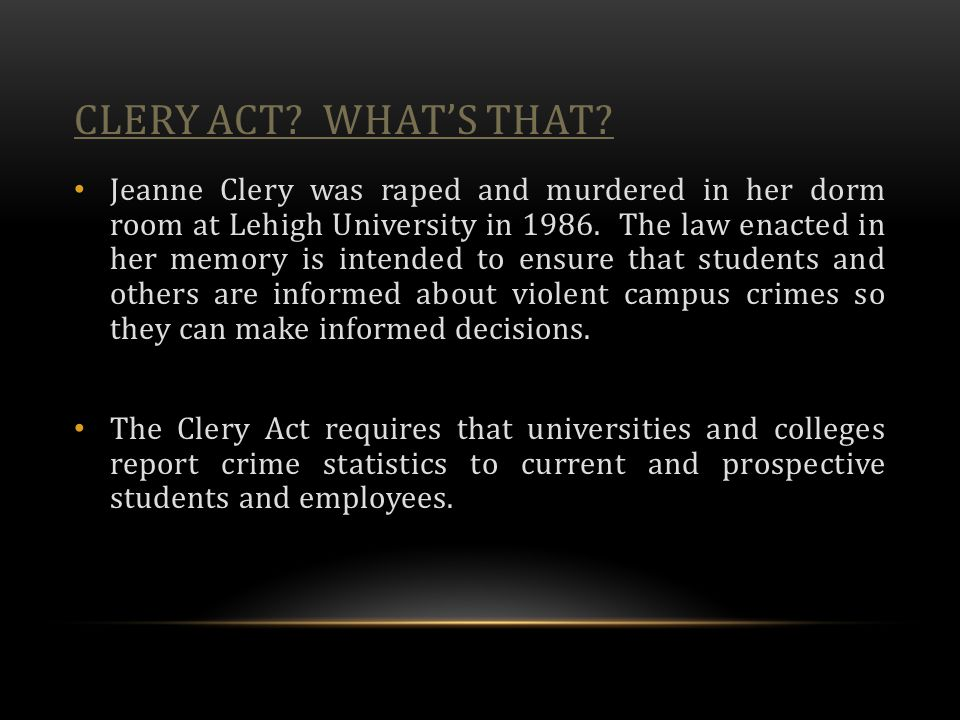 CLERY ACT? WHAT'S THAT? Jeanne Clery was raped and murdered in her dorm room at Lehigh University in 1986. The law enacted in her memory is intended t