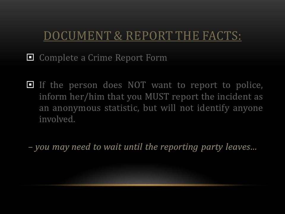 DOCUMENT & REPORT THE FACTS:  Complete a Crime Report Form  If the person does NOT want to report to police, inform her/him that you MUST report the