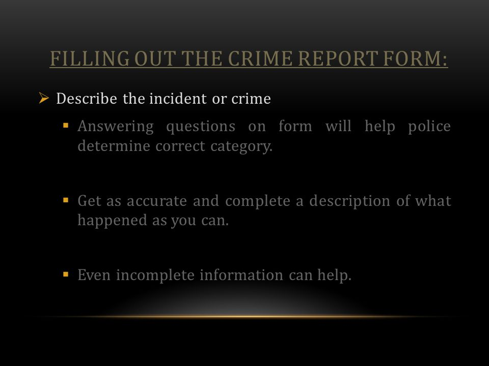 FILLING OUT THE CRIME REPORT FORM:  Describe the incident or crime  Answering questions on form will help police determine correct category.  Get a
