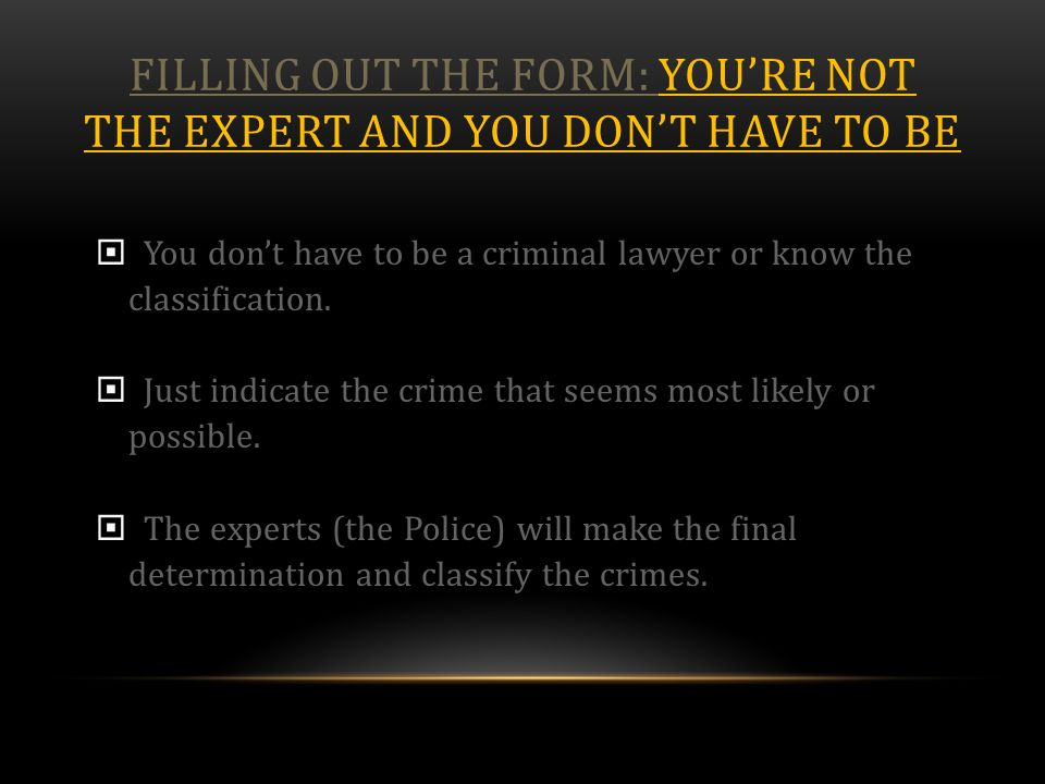 FILLING OUT THE FORM: YOU'RE NOT THE EXPERT AND YOU DON'T HAVE TO BE  You don't have to be a criminal lawyer or know the classification.  Just indic