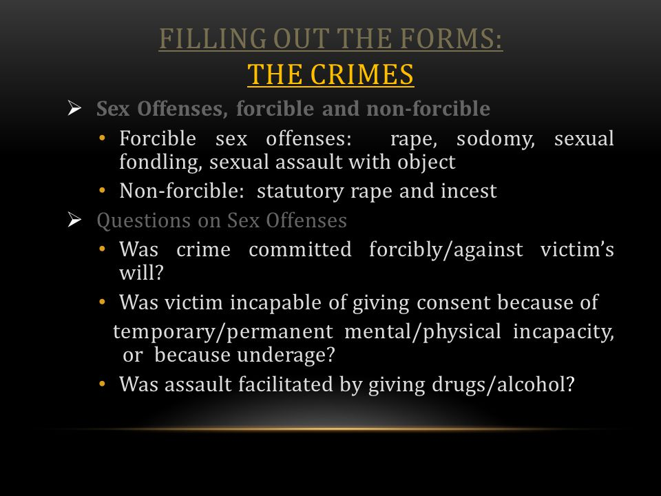 FILLING OUT THE FORMS: THE CRIMES  Sex Offenses, forcible and non-forcible Forcible sex offenses: rape, sodomy, sexual fondling, sexual assault with