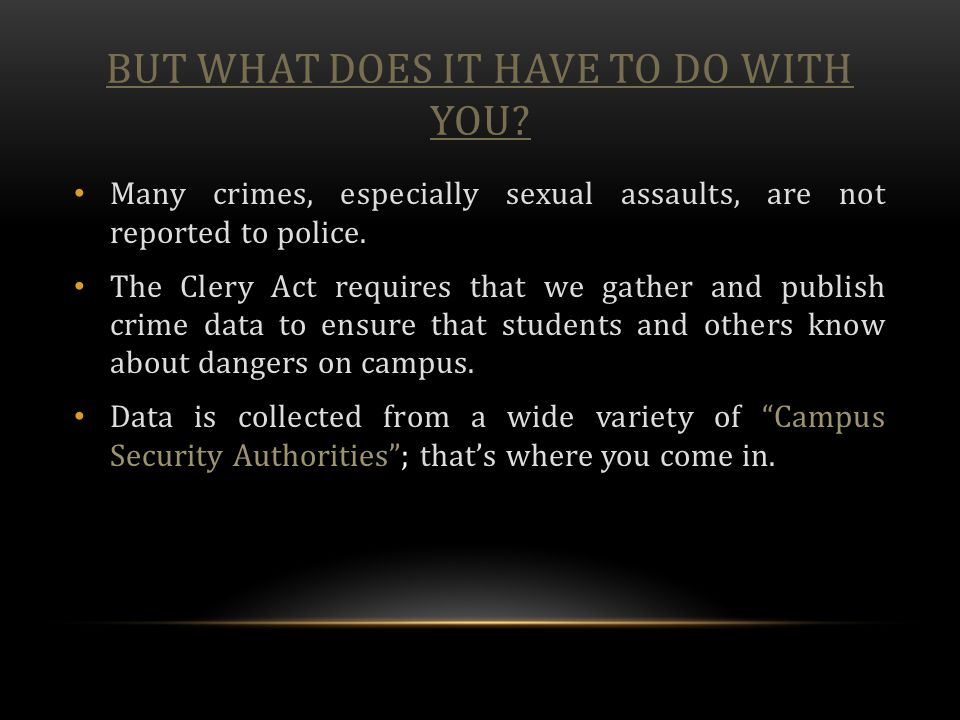 BUT WHAT DOES IT HAVE TO DO WITH YOU? Many crimes, especially sexual assaults, are not reported to police. The Clery Act requires that we gather and p