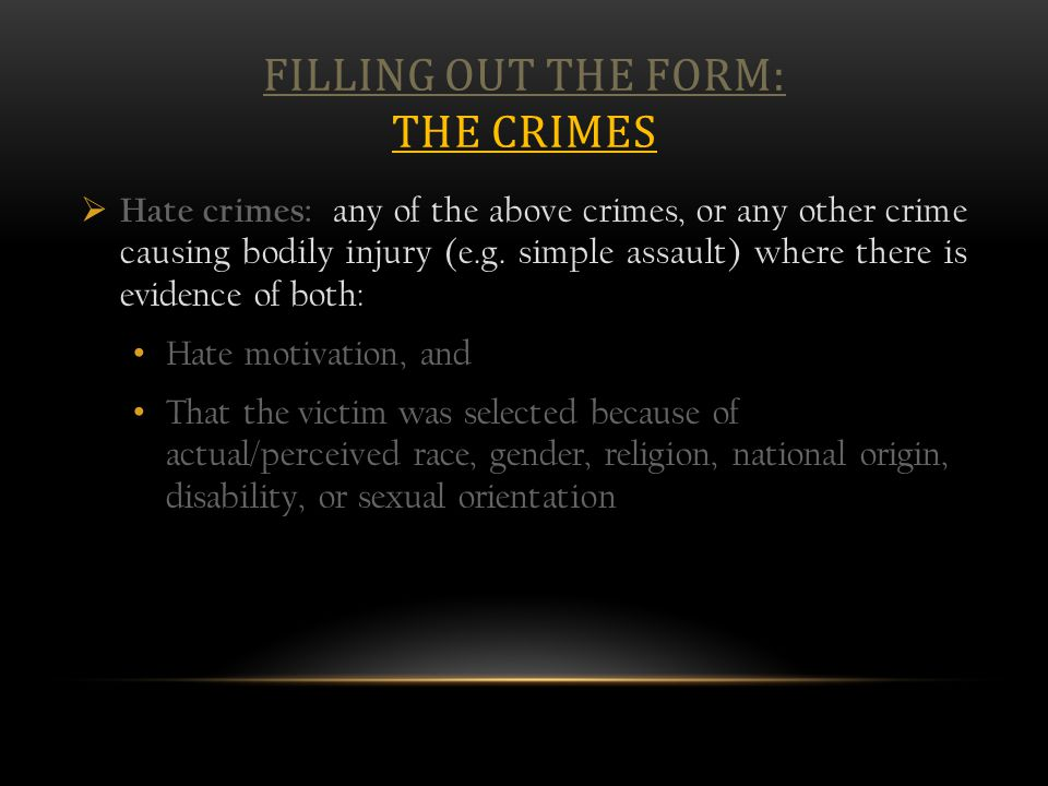 FILLING OUT THE FORM: THE CRIMES  Hate crimes: any of the above crimes, or any other crime causing bodily injury (e.g. simple assault) where there is