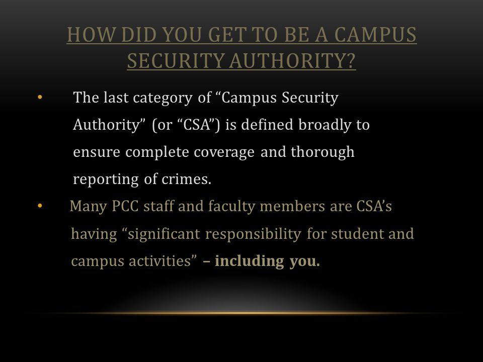 "HOW DID YOU GET TO BE A CAMPUS SECURITY AUTHORITY? The last category of ""Campus Security Authority"" (or ""CSA"") is defined broadly to ensure complete c"