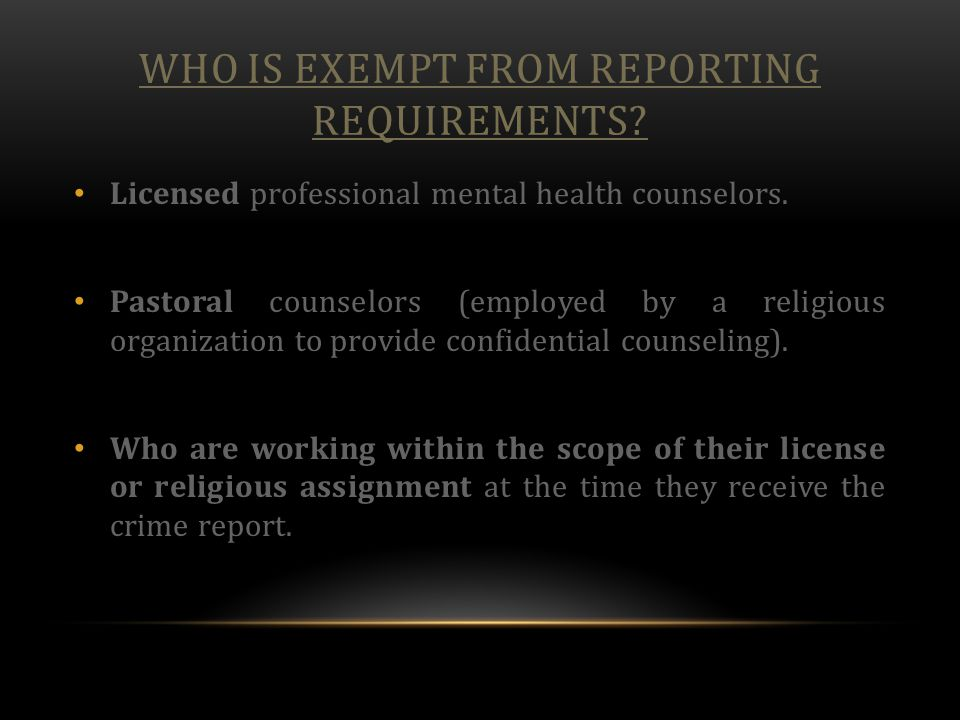 WHO IS EXEMPT FROM REPORTING REQUIREMENTS? Licensed professional mental health counselors. Pastoral counselors (employed by a religious organization t