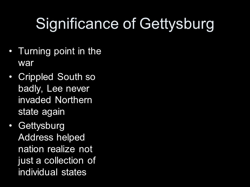 Significance of Gettysburg Turning point in the war Crippled South so badly, Lee never invaded Northern state again Gettysburg Address helped nation realize not just a collection of individual states