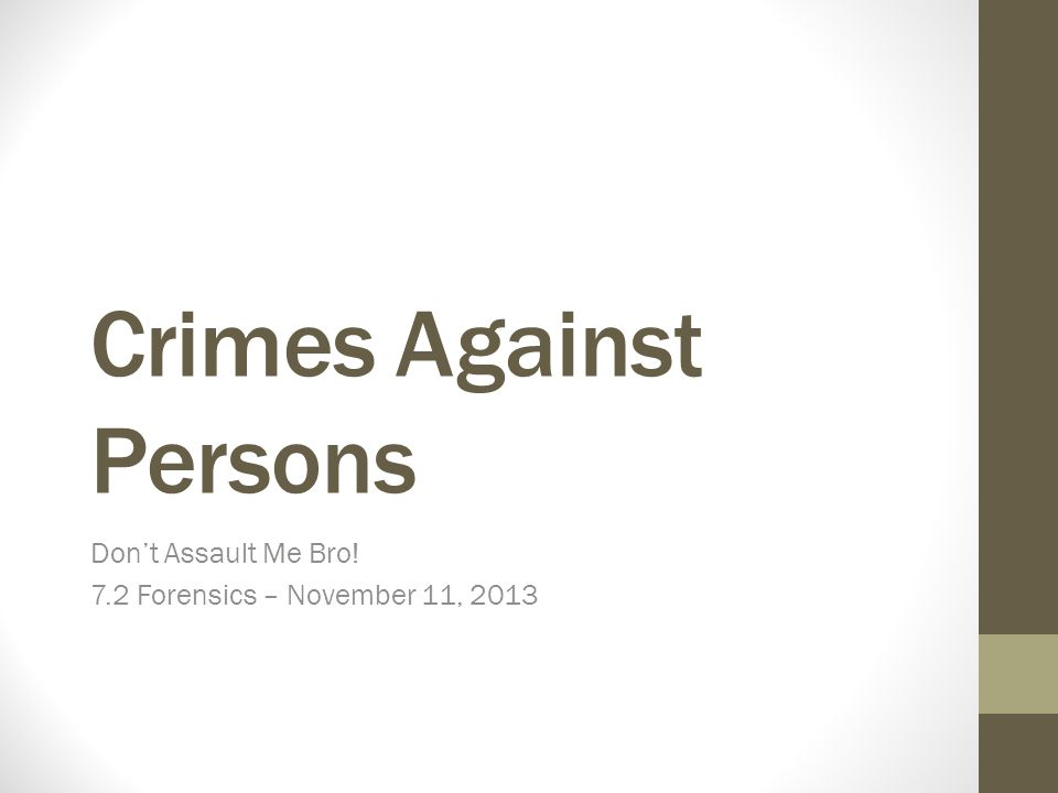 Crimes Against Persons Don't Assault Me Bro! 7.2 Forensics – November 11, 2013