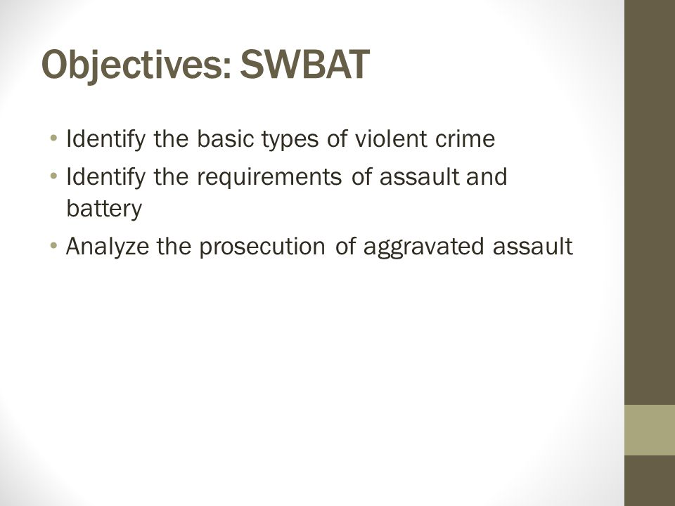 Objectives: SWBAT Identify the basic types of violent crime Identify the requirements of assault and battery Analyze the prosecution of aggravated ass