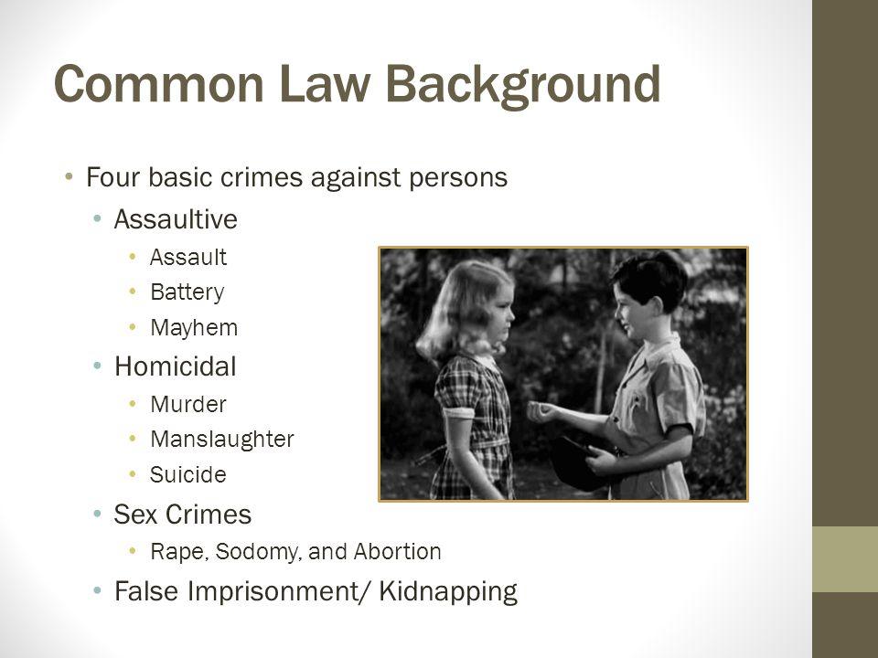 Common Law Background Four basic crimes against persons Assaultive Assault Battery Mayhem Homicidal Murder Manslaughter Suicide Sex Crimes Rape, Sodom