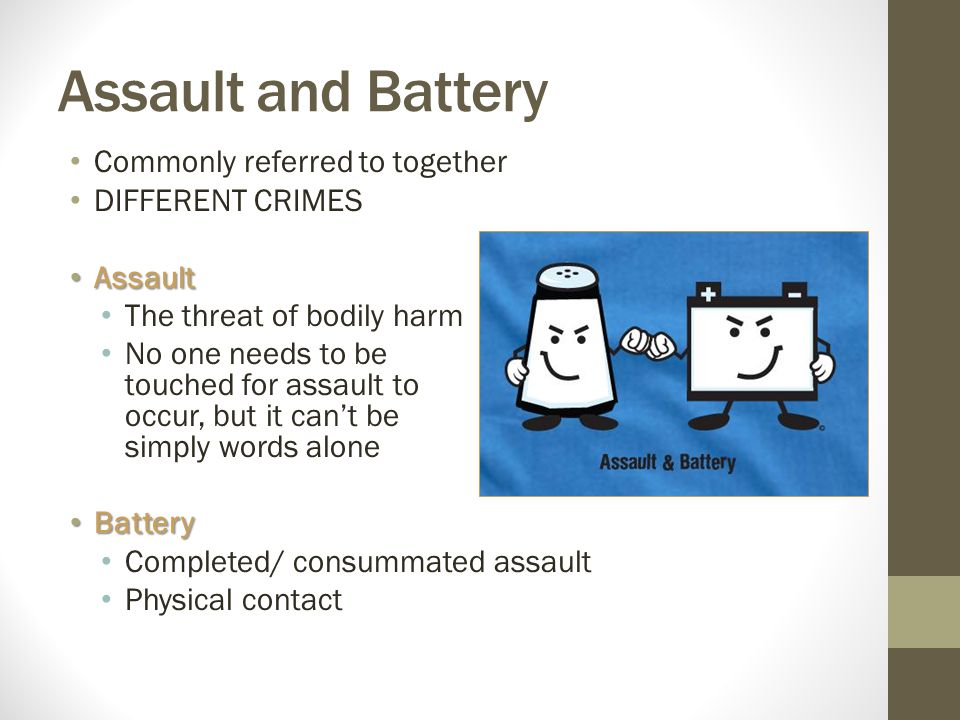 Assault and Battery Commonly referred to together DIFFERENT CRIMES Assault Assault The threat of bodily harm No one needs to be touched for assault to occur, but it can't be simply words alone Battery Battery Completed/ consummated assault Physical contact