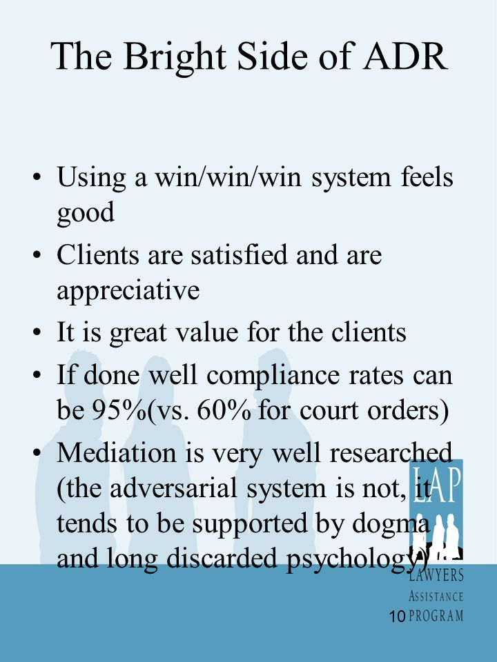 The Bright Side of ADR Using a win/win/win system feels good Clients are satisfied and are appreciative It is great value for the clients If done well compliance rates can be 95%(vs.