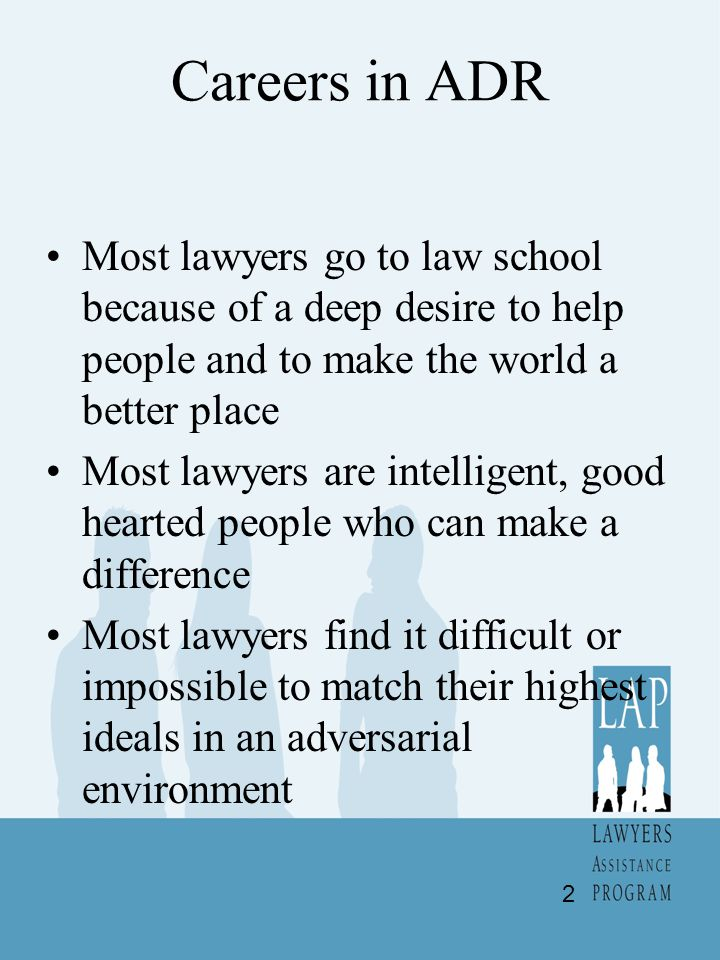 Careers in ADR Most lawyers go to law school because of a deep desire to help people and to make the world a better place Most lawyers are intelligent, good hearted people who can make a difference Most lawyers find it difficult or impossible to match their highest ideals in an adversarial environment 2