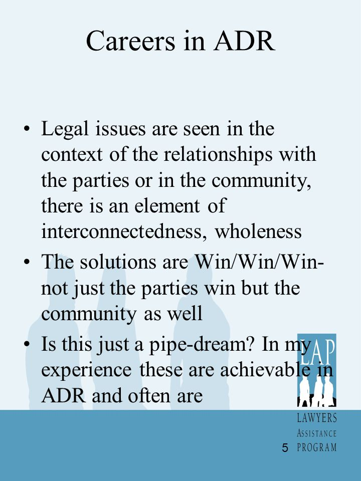 Careers in ADR Legal issues are seen in the context of the relationships with the parties or in the community, there is an element of interconnectedness, wholeness The solutions are Win/Win/Win- not just the parties win but the community as well Is this just a pipe-dream.