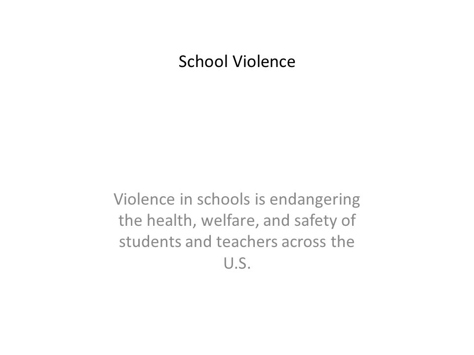 Violence in schools is endangering the health, welfare, and safety of students and teachers across the U.S.