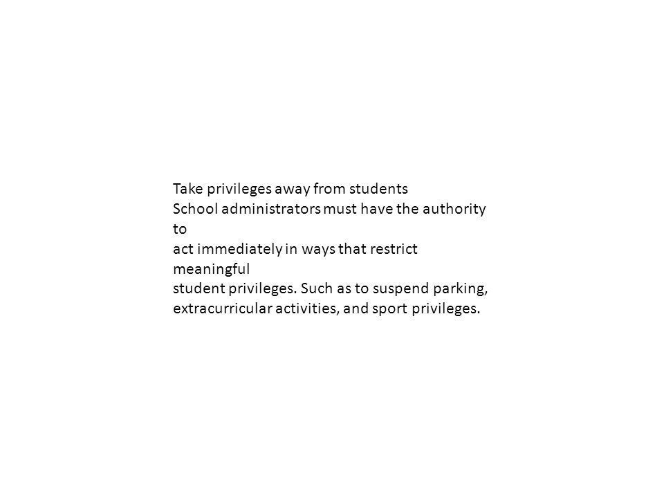 Take privileges away from students School administrators must have the authority to act immediately in ways that restrict meaningful student privileges.