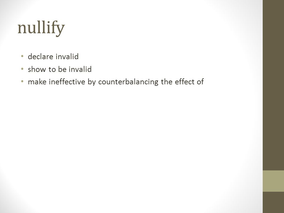 nullify declare invalid show to be invalid make ineffective by counterbalancing the effect of