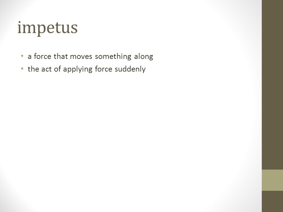 impetus a force that moves something along the act of applying force suddenly