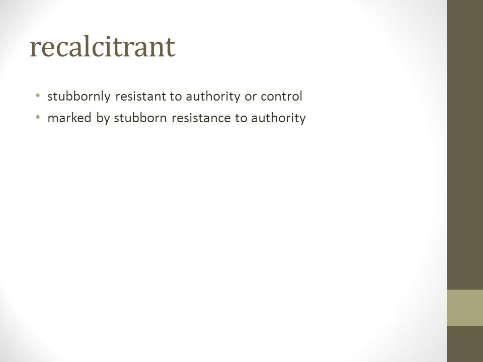 recalcitrant stubbornly resistant to authority or control marked by stubborn resistance to authority