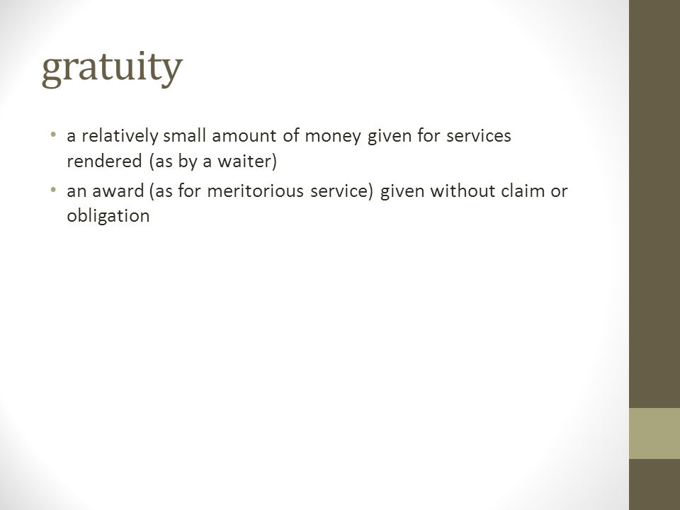 gratuity a relatively small amount of money given for services rendered (as by a waiter) an award (as for meritorious service) given without claim or