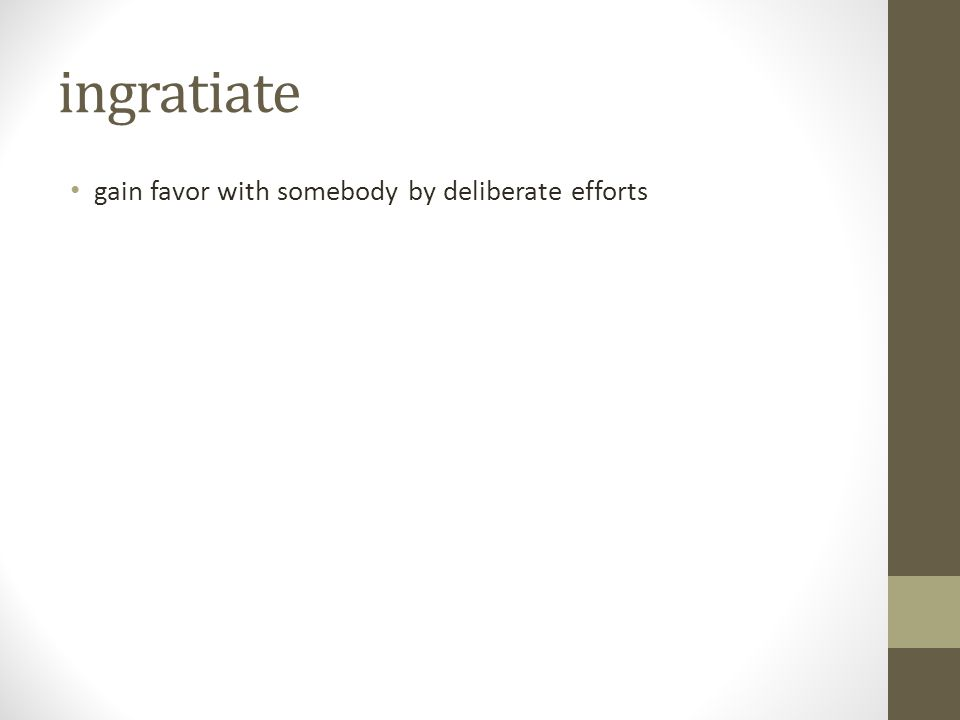 ingratiate gain favor with somebody by deliberate efforts