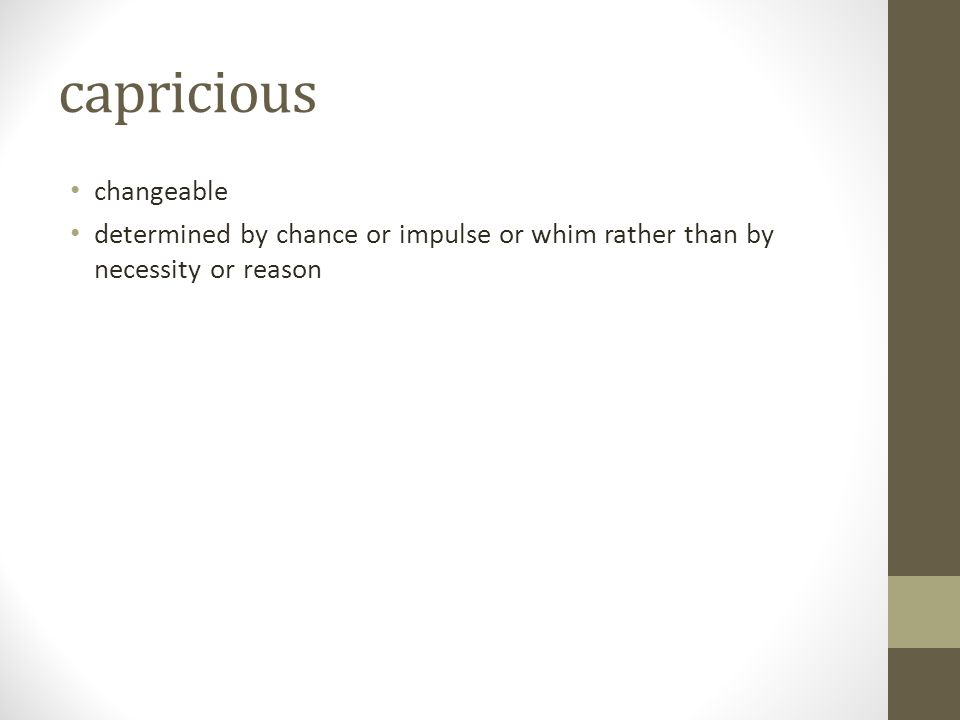capricious changeable determined by chance or impulse or whim rather than by necessity or reason