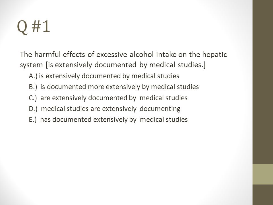Q #1 The harmful effects of excessive alcohol intake on the hepatic system [is extensively documented by medical studies.] A.) is extensively document