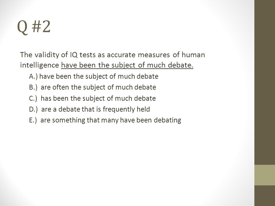 Q #2 The validity of IQ tests as accurate measures of human intelligence have been the subject of much debate. A.) have been the subject of much debat