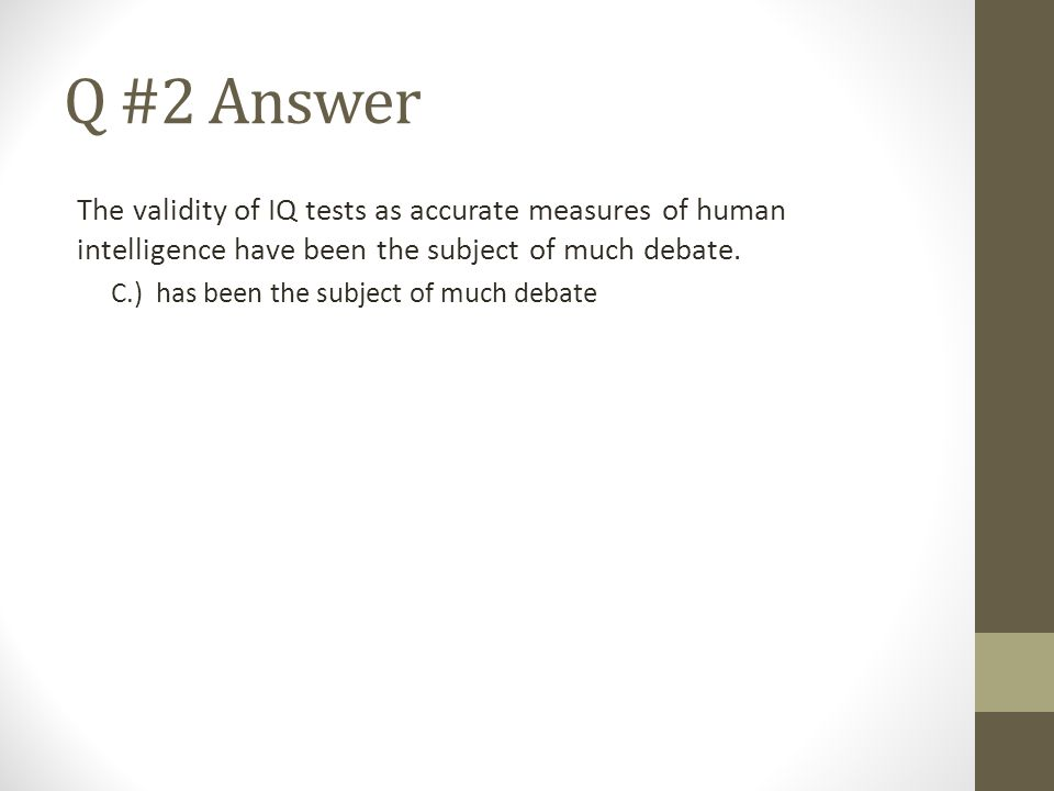 Q #2 Answer The validity of IQ tests as accurate measures of human intelligence have been the subject of much debate. C.) has been the subject of much