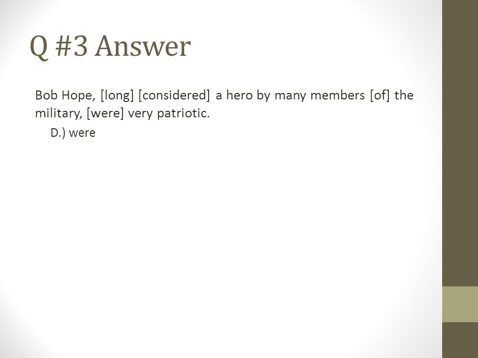 Q #3 Answer Bob Hope, [long] [considered] a hero by many members [of] the military, [were] very patriotic. D.) were