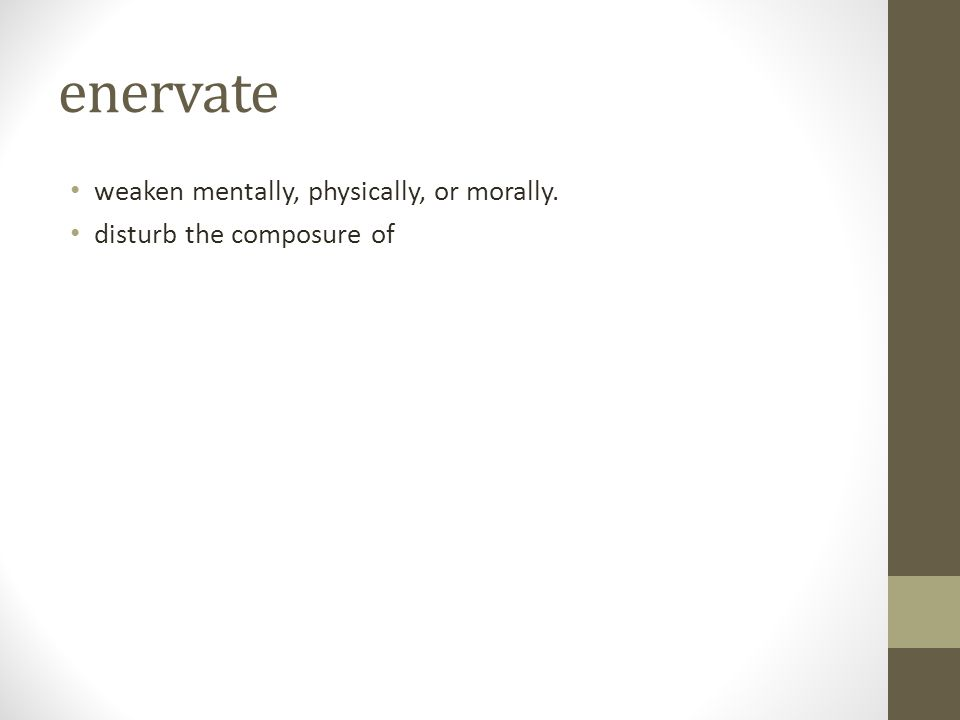 enervate weaken mentally, physically, or morally. disturb the composure of