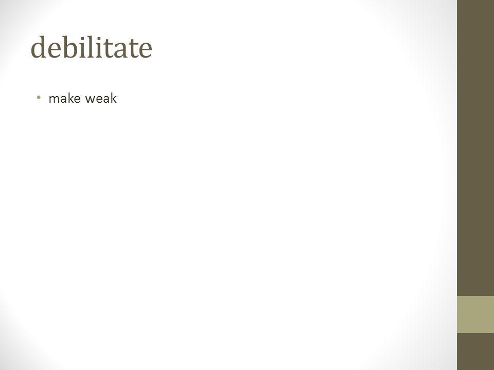 debilitate make weak